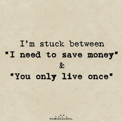 """Im Stuck: I'm stuck between  """"I need to save money""""  &c  """"You only 1ive once""""  THE MINDS JOURNAL"""