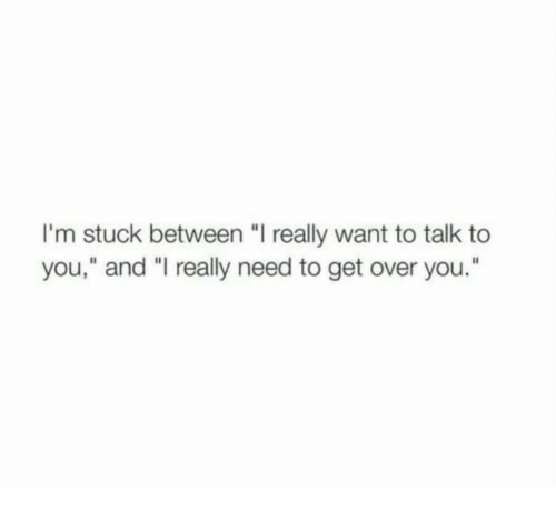 "I Really Want To: I'm stuck between ""I really want to talk to  you,"" and ""I really need to get over you."""
