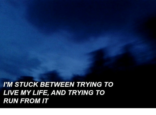 Im Stuck: IM STUCK BETWEEN TRYING TO  LIVE MY LIFE, AND TRYING TO  RUN FROM IT