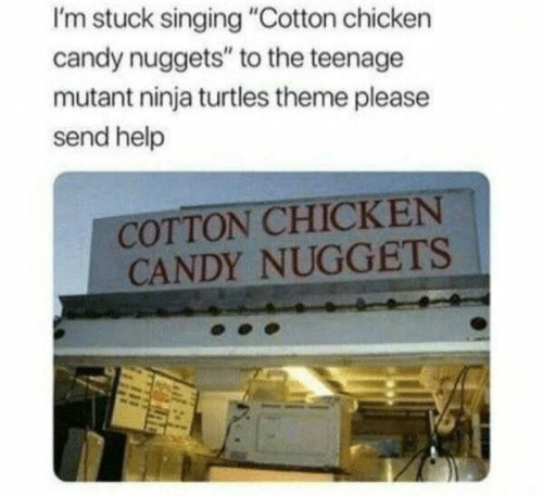 "mutant: I'm stuck singing ""Cotton chicken  candy nuggets"" to the teenage  mutant ninja turtles theme please  send help  COTTON CHICKEN  CANDY NUGGETS"