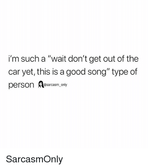 "Funny, Memes, and Good: i'm such a ""wait don't get out of the  car yet, this is a good song"" type of  person sarcasm only SarcasmOnly"