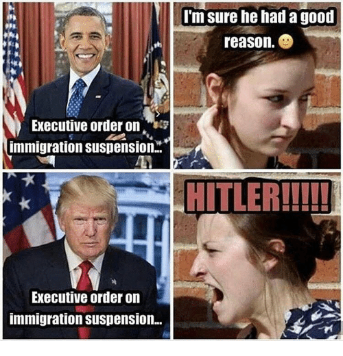 executive orders: Im sure he had a good  reason.  Executive order on  immigration suspension.  HITLER!!!!!  Executive order on  immigration suspension.