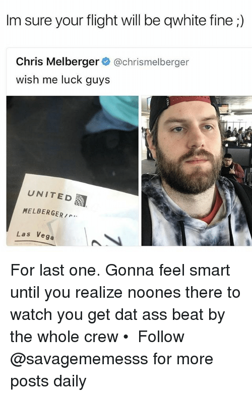 Ass, Dat Ass, and Memes: Im sure your flight will be qwhite fine  Chris Melberger  achrismelberger  wish me luck guys  UNITED  MELBERGERI...  Las Vega For last one. Gonna feel smart until you realize noones there to watch you get dat ass beat by the whole crew • ➫➫ Follow @savagememesss for more posts daily