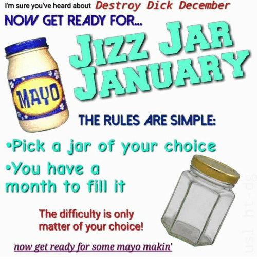 Jizz, Dick, and Simple: I'm sure you've heard about Destroy Dick December  NOW GET READY FOR...  JIzZ JAR  JANUARY  THE RULES ARE SIMPLE:  Pick a jar of your choice  oYou have a  month to fill it  The difficulty is only  matter of your choice!  now get ready for some mayo makin'