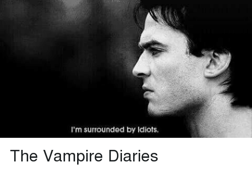 im surrounded by idiots: I'm surrounded by Idiots. The Vampire Diaries
