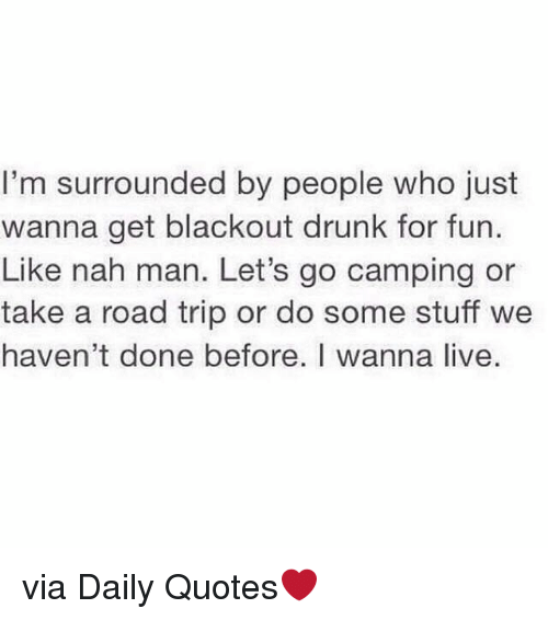 nah-man: I'm surrounded by people who just  wanna get blackout drunk for fun.  Like nah man. Let's go camping or  take a road trip or do some stuff we  haven't done before. I wanna live. via Daily Quotes❤