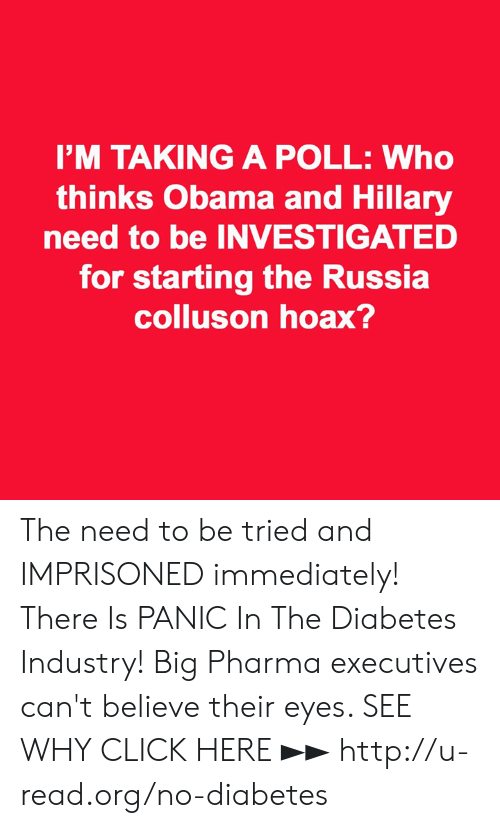 obama-and-hillary: I'M TAKING A POLL: Who  thinks Obama and Hillary  need to be INVESTIGATED  for starting the Russia  colluson hoax? The need to be tried and IMPRISONED immediately!  There Is PANIC In The Diabetes Industry! Big Pharma executives can't believe their eyes. SEE WHY CLICK HERE ►► http://u-read.org/no-diabetes