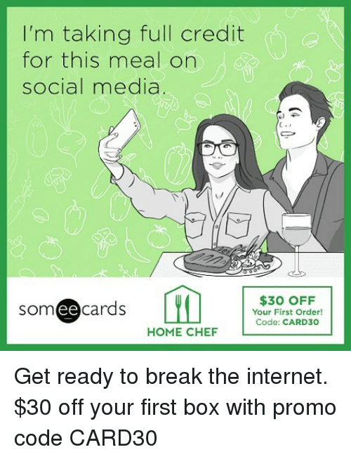 Ee Cards: I'm taking full credit  for this meal on  social media  Cフ  $30 OFF  Your First Order!  Code: CARD30  som ee cards  HOME CHEF Get ready to break the internet. $30 off your first box with promo code CARD30