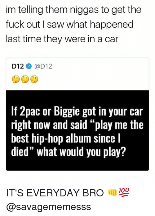 "Sawing: im telling them niggas to get the  fuck out I saw what happened  last time they were in a car  D12ネ@D12  If 2pac or Biggie got in your car  right now and said ""play me the  best hip-hop album since I  died"" what would you play? IT'S EVERYDAY BRO 👊💯 @savagememesss"