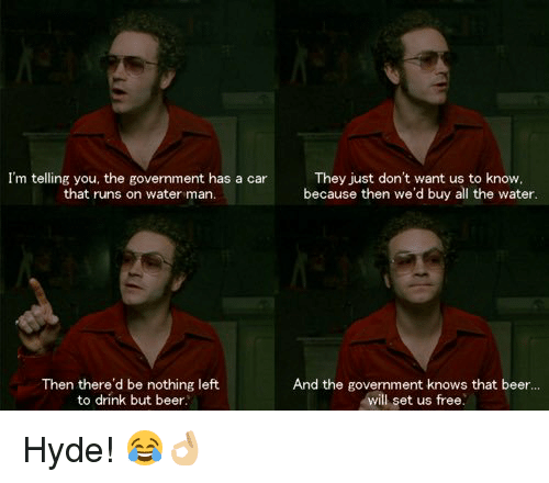 memes: I'm telling you, the government has a car  They just don't want us to know,  because then we'd buy all the water  that runs on water man.  Then there'd be nothing left  And the government knows that beer...  will set us free.  to drink but beer. Hyde! 😂👌🏼