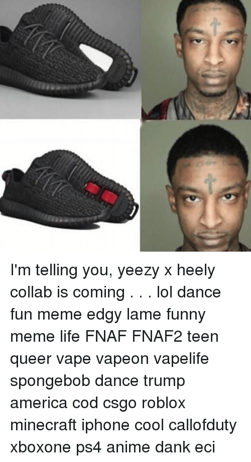 Spongebob Dance: I'm telling you, yeezy x heely collab is coming . . . lol dance fun meme edgy lame funny meme life FNAF FNAF2 teen queer vape vapeon vapelife spongebob dance trump america cod csgo roblox minecraft iphone cool callofduty xboxone ps4 anime dank eci