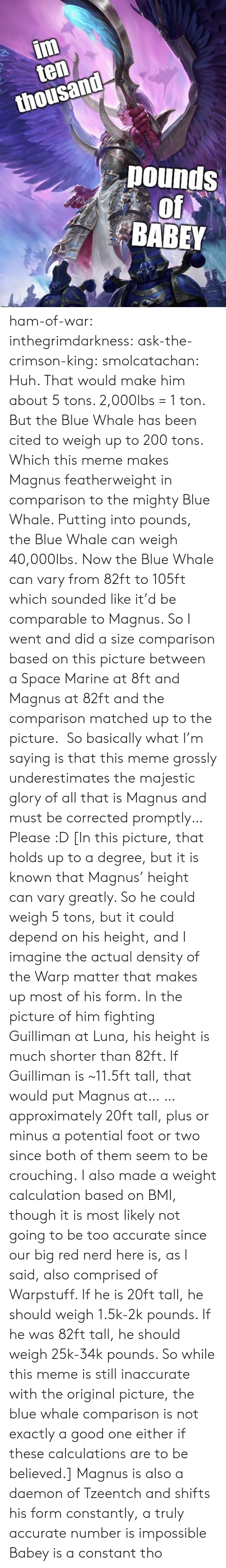 Mighty: im  ten  thousand  pounds  of  BABEY ham-of-war: inthegrimdarkness:   ask-the-crimson-king:   smolcatachan:  Huh. That would make him about 5 tons. 2,000lbs = 1 ton. But the Blue Whale has been cited to weigh up to 200 tons. Which this meme makes Magnus featherweight in comparison to the mighty Blue Whale. Putting into pounds, the Blue Whale can weigh 40,000lbs. Now the Blue Whale can vary from 82ft to 105ft which sounded like it'd be comparable to Magnus. So I went and did a size comparison based on this picture between a Space Marine at 8ft and Magnus at 82ft and the comparison matched up to the picture.  So basically what I'm saying is that this meme grossly underestimates the majestic glory of all that is Magnus and must be corrected promptly…Please :D  [In this picture, that holds up to a degree, but it is known that Magnus' height can vary greatly. So he could weigh 5 tons, but it could depend on his height, and I imagine the actual density of the Warp matter that makes up most of his form. In the picture of him fighting Guilliman at Luna, his height is much shorter than 82ft. If Guilliman is ~11.5ft tall, that would put Magnus at… … approximately 20ft tall, plus or minus a potential foot or two since both of them seem to be crouching. I also made a weight calculation based on BMI, though it is most likely not going to be too accurate since our big red nerd here is, as I said, also comprised of Warpstuff. If he is 20ft tall, he should weigh 1.5k-2k pounds. If he was 82ft tall, he should weigh 25k-34k pounds. So while this meme is still inaccurate with the original picture, the blue whale comparison is not exactly a good one either if these calculations are to be believed.]   Magnus is also a daemon of Tzeentch and shifts his form constantly, a truly accurate number is impossible    Babey is a constant tho