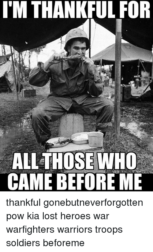 Memes, Soldiers, and Lost: I'M THANKFUL FOR  ALL THOSE WHO  CAME BEFORE ME thankful gonebutneverforgotten pow kia lost heroes war warfighters warriors troops soldiers beforeme