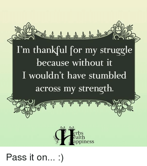 memes: I'm thankful for my struggle  because without it  I wouldn't have stumbled  across my strength.  erbs  ealth  Happiness Pass it on... :)