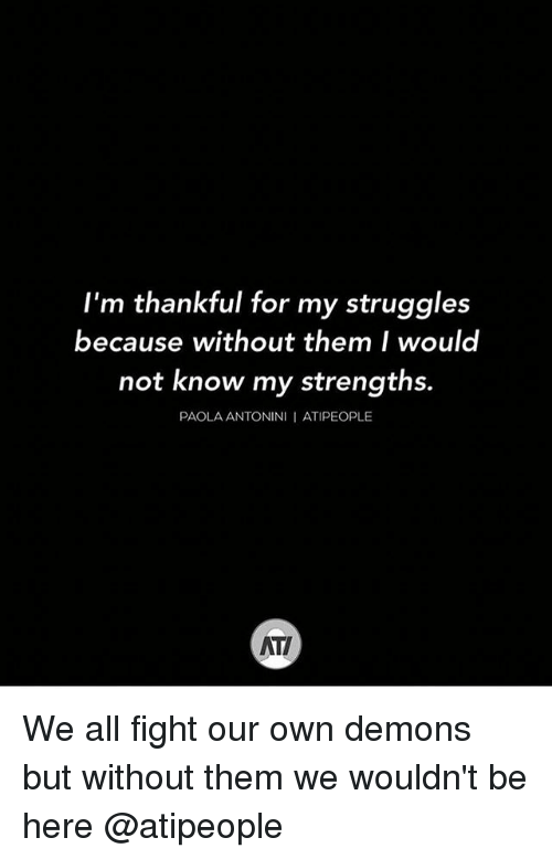 Memes, Fight, and 🤖: I'm thankful for my struggles  because without them I would  not know my strengths.  PAOLA ANTONIN  ATIPEOPLE We all fight our own demons but without them we wouldn't be here @atipeople