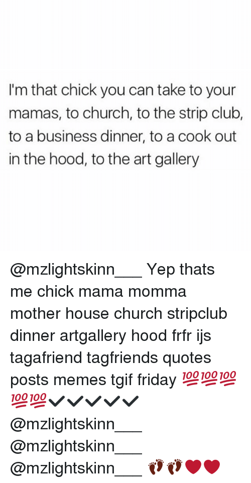 Church, Club, and Friday: I'm that chick you can take to your  mamas, to church, to the strip club,  to a business dinner, to a cook out  in the hood, to the art gallery @mzlightskinn___ Yep thats me chick mama momma mother house church stripclub dinner artgallery hood frfr ijs tagafriend tagfriends quotes posts memes tgif friday 💯💯💯💯💯✔✔✔✔✔ @mzlightskinn___ @mzlightskinn___ @mzlightskinn___ 👣👣❤❤