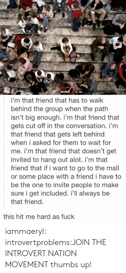 wait for me: i'm that friend that has to walk  behind the group when the path  isn't big enough. i'm that friend that  gets cut off in the conversation. i'm  that friend that gets left behind  when i asked for them to wait for  me. i'm that friend that doesn't get  invited to hang out alot. i'm that  friend that if i want to go to the mall  or some place with a friend i have to  be the one to invite people to make  sure i get included. i'll always be  that friend  this hit me hard as fuck iammaeryl:  introvertproblems:JOIN THE INTROVERT NATION MOVEMENT thumbs up!