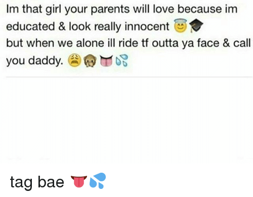 Being Alone, Bae, and Love: Im that girl your parents will love because im  educated & look really innocent  but when we alone ill ride tf outta ya face & call  you daddy.圇@rrro3 tag bae 👅💦