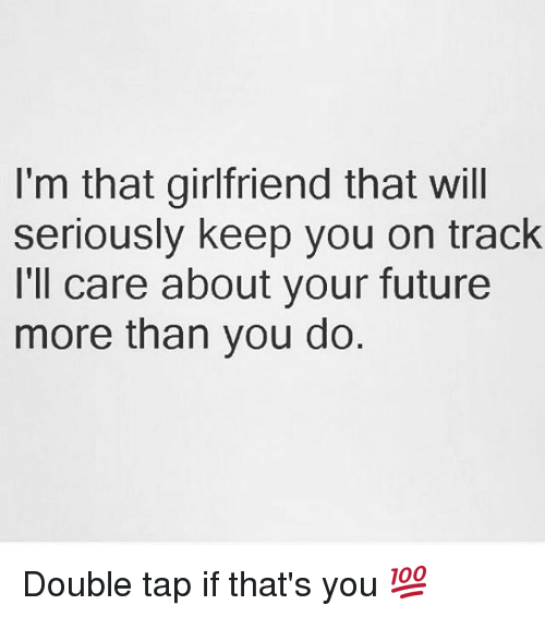 Future, Memes, and Girlfriend: I'm that girlfriend that will  seriously keep you on track  I'll care about your future  more than you do Double tap if that's you 💯