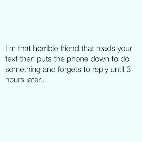 Forgets: I'm that horrible friend that reads your  text then puts the phone down to do  something and forgets to reply until 3  hours later.