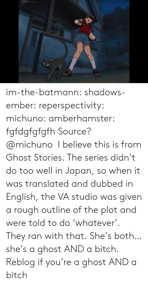 dubbed: im-the-batmann: shadows-ember:  reperspectivity:  michuno:  amberhamster: fgfdgfgfgfh Source?  @michuno I believe this is from Ghost Stories. The series didn't do too well in Japan, so when it was translated and dubbed in English, the VA studio was given a rough outline of the plot and were told to do'whatever'. They ran with that.  She's both…she's a ghost AND a bitch.   Reblog if you're a ghost AND a bitch