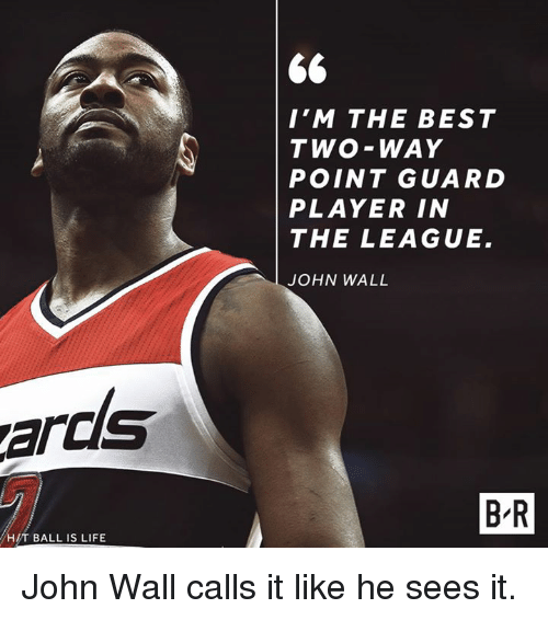ball is life: I'M THE BEST  TWO-WAY  POINT GUARD  PLAYER IN  THE LEAGUE.  JOHN WALL  ards  B-R  H/T BALL IS LIFE John Wall calls it like he sees it.