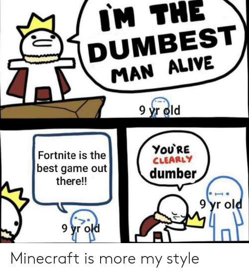 Im The Dumbest Man Alive 9 Yr Old You Re Fortnite Is The Best Game Out There Clearly Dumber 9yr Old 9 Yr Old Minecraft Is More My Style Alive Meme On Sizzle