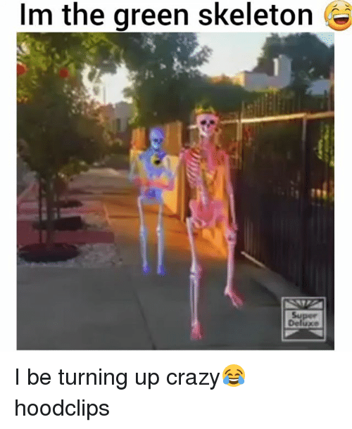 Crazy, Funny, and Green: Im the green skeleton +  1 78 I be turning up crazy😂 hoodclips