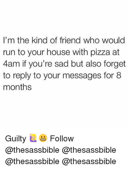 Memes, Pizza, and Run: I'm the kind of friend who would  run to your house with pizza at  4am if you're sad but also forget  to reply to your messages for 8  months Guilty 🙋🏼♀️😬 Follow @thesassbible @thesassbible @thesassbible @thesassbible