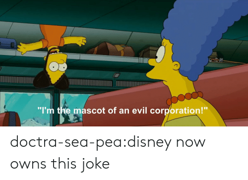 """owns: """"I'm the mascot of an evil corporation!"""" doctra-sea-pea:disney now owns this joke"""