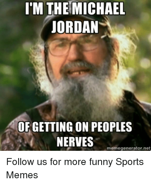 Funny, Memes, and Michael Jordan: I'M THE MICHAEL  JORDAN  OF GETTING ON PEOPLES  NERVES  memegenerator.net Follow us for more funny Sports Memes
