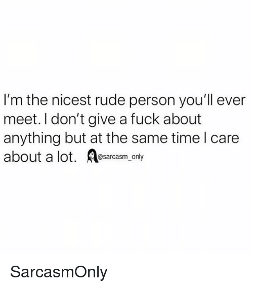 Funny, I Dont Give a Fuck, and Memes: I'm the nicest rude person you'll ever  meet. I don't give a fuck about  anything but at the same time l care  about a lot. sarcasm, only SarcasmOnly