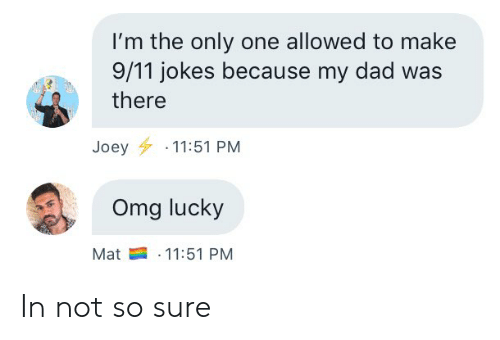 9 11 jokes: I'm the only one allowed to make  9/11 jokes because my dad was  there  Joey 11:51 PM  Omg lucky  11:51 PM  Mat In not so sure