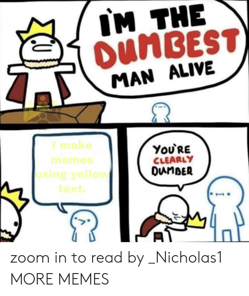 zoom in: IM THE  OUMBEST)  MAN ALIVE  I make  ΥoURE  CLEARLY  DunBER  memes  using yellow  text zoom in to read by _Nicholas1 MORE MEMES