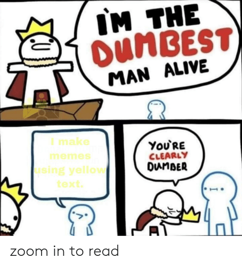zoom in: IM THE  OUMBEST)  MAN ALIVE  I make  ΥoURE  CLEARLY  DunBER  memes  using yellow  text zoom in to read