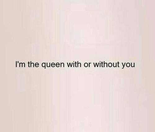 the queen: I'm the queen with or without you