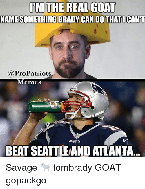 Pro Patriots: IM THE REAL GOAT  NAMESOMETHING BRADY CAN DO THATICANT  @Pro Patriots  Memes  BEAT SEATTLEAND ATLANTA Savage 🐐 tombrady GOAT gopackgo