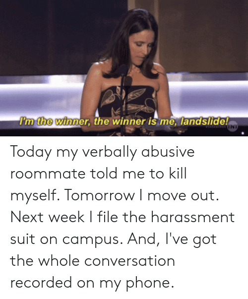 Bint: I'm the winner, the winner is me, landslide!  BINT Today my verbally abusive roommate told me to kill myself. Tomorrow I move out. Next week I file the harassment suit on campus. And, I've got the whole conversation recorded on my phone.