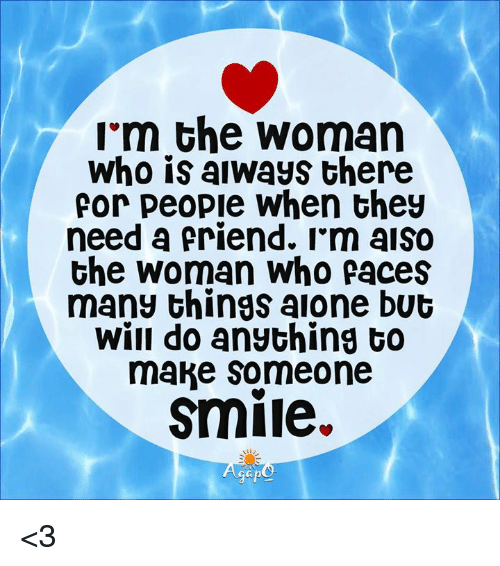 Memes, Smile, and 🤖: im the woman  Who is aiways there  for people When they  need a friend. I'm aiso  the woman Who faces  many things aione but  will do ansching to  make Someone  smile.  Gap <3