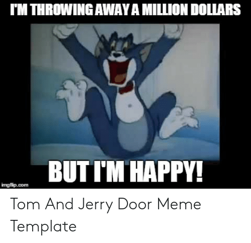 Jerry Mouse: I'M THROWING AWAY A MILLION DOLLARS  BUTI'M HAPPY!  imgflip.com Tom And Jerry Door Meme Template