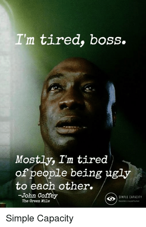 Memes, 🤖, and Simple: I'm tired, boss.  Mostly, I'm tired  of people being ug  to each, other.  -John Coffey  The Green Mile  SINPLE CAPACITY  ecomesaea Simple Capacity