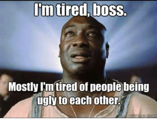 Funny Meme Ugly : Im tiredboss mostly imtired of people being ugly to each