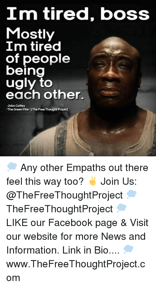 "empath: Im tired, boss  Mostly  m tired  of people  being  ugly to  each other.  John Coffey  ""The Green Mile IThe Free Thought Project 💭 Any other Empaths out there feel this way too? ✌️ Join Us: @TheFreeThoughtProject 💭 TheFreeThoughtProject 💭 LIKE our Facebook page & Visit our website for more News and Information. Link in Bio.... 💭 www.TheFreeThoughtProject.com"
