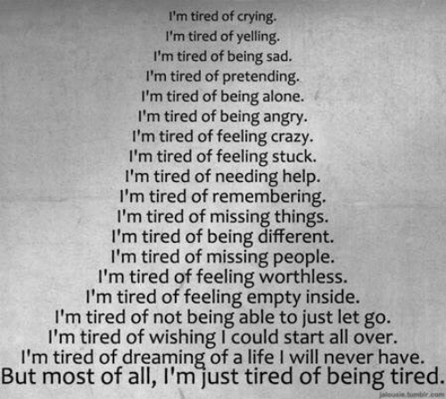 Being Alone, Crazy, and Crying: I'm tired of crying.  I'm tired of yelling.  I'm tired of being sad.  I'm tired of pretending  I'm tired of being alone.  I'm tired of being angry.  I'm tired of feeling crazy.  I'm tired of feeling stuck.  I'm tired of needing help  I'm tired of remembering.  I'm tired of missing things.  I'm tired of being different.  I'm tired of missing people.  I'm tired of feeling worthless  I'm tired of feeling empty inside.  m tired of not being able to just let go.  I'm tired of wishing I could start all over.  I'm tired of dreaming of a life I will never have  But most of all, I'm just tired of being tired.