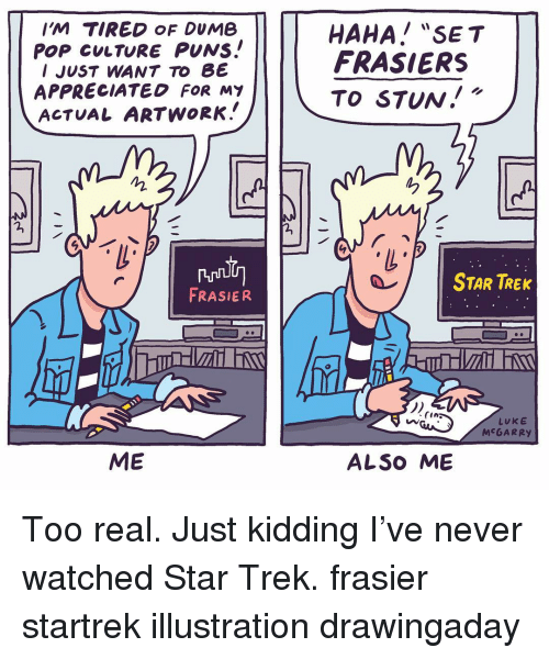 """Dumb, Memes, and Pop: IM TIRED OF DUMB  PoP CuLTURE PUNs.!  I JUST WANT To B  APPRECIATED FOR MY  ACTUAL ARTWORK.  HAHA! """"SET  FRASIERS  TO STUw.!""""  ね  ろ  STAR TREK  FRASIER  1)  Ne.  (i  LUKE  MCGARRY  ME  ALSO ME Too real. Just kidding I've never watched Star Trek. frasier startrek illustration drawingaday"""