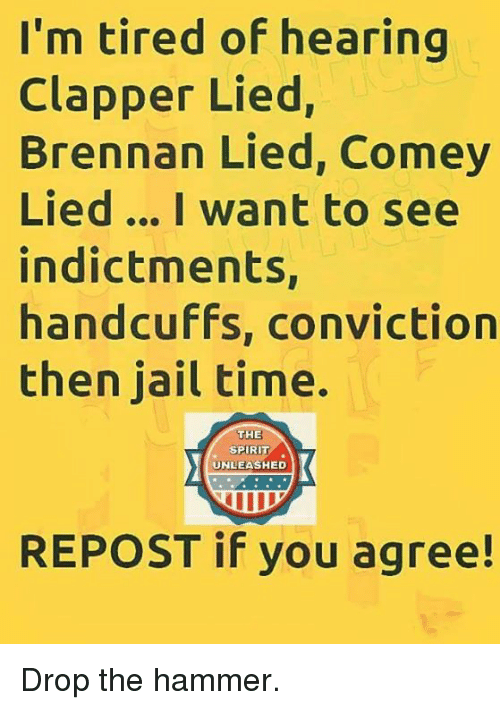 Repost If: I'm tired of hearing  Clapper Lied,  Brennan Lied, Comey  Lied... I want to see  indictments,  handcuffs, conviction  then jail time.  THE  SPIRI  UNLEASHED  REPOST if you agree! Drop the hammer.