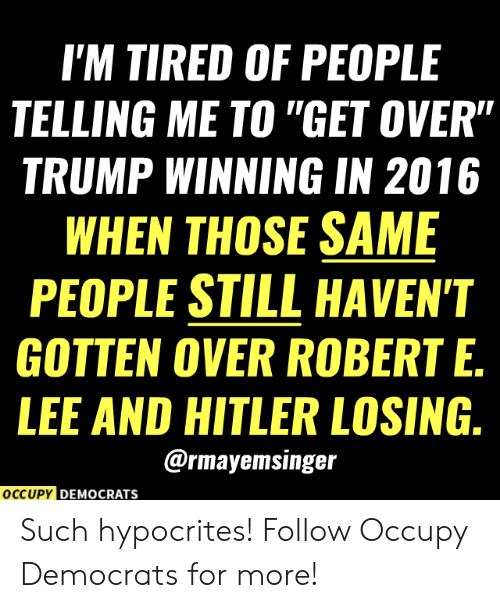 "Trump Winning: I'M TIRED OF PEOPLE  TELLING ME TO ""GET OVER""  TRUMP WINNING IN 2016  WHEN THOSE SAME  PEOPLE STILL HAVEN'T  GOTTEN OVER ROBERT E.  LEE AND HITLER LOSING.  @rmayemsinger  OCCUPY DEMOCRATS Such hypocrites!  Follow Occupy Democrats for more!"
