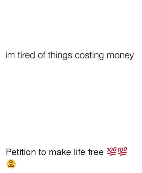 Life, Memes, and Money: im tired of things costing money Petition to make life free 💯💯😩