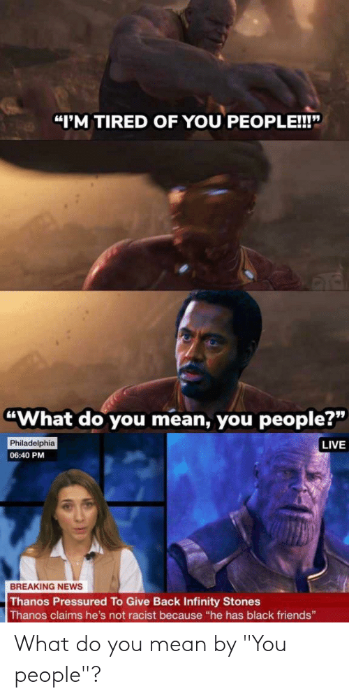 "Black Friends: ""I'M TIRED OF YOU PEOPLE!""  ""What do you mean, you people?""  Philadelphia  LIVE  06:40 PM  BREAKING NEWS  Thanos Pressured To Give Back Infinity Stones  Thanos claims he's not racist because ""he has black friends"" What do you mean by ""You people""?"
