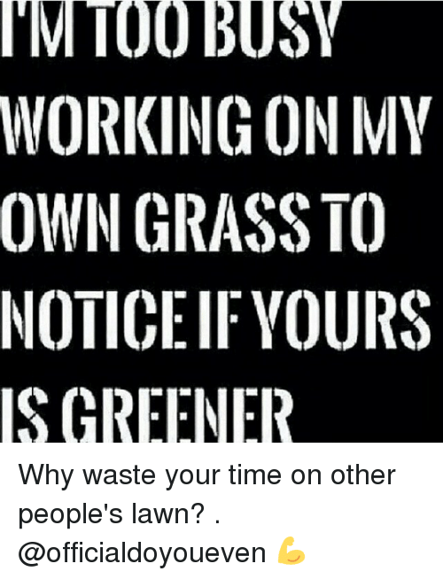 Gym: IM TOO BUSY  WORKING ON MY  OWN GRASS TO  NOTICE IF YOURS  IS GREENER Why waste your time on other people's lawn? . @officialdoyoueven 💪